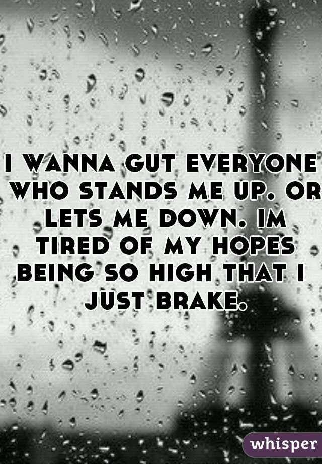 i wanna gut everyone who stands me up. or lets me down. im tired of my hopes being so high that i  just brake.