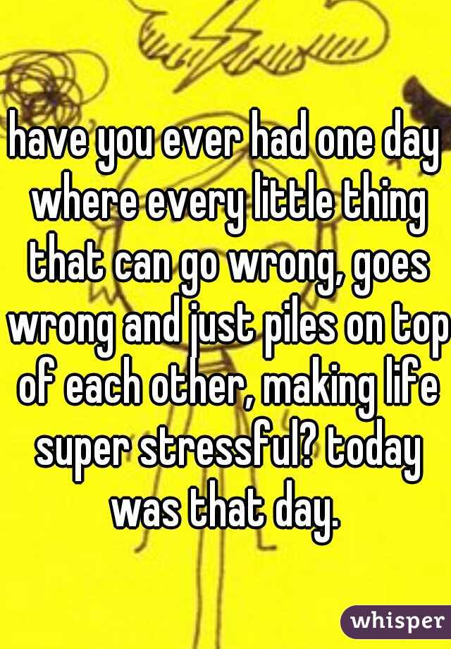 have you ever had one day where every little thing that can go wrong, goes wrong and just piles on top of each other, making life super stressful? today was that day.