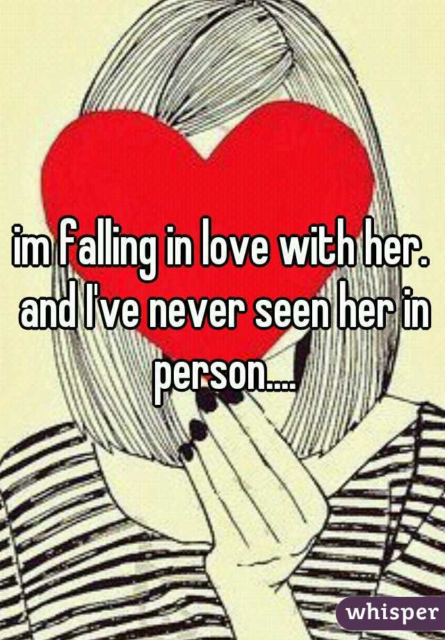 im falling in love with her. and I've never seen her in person....
