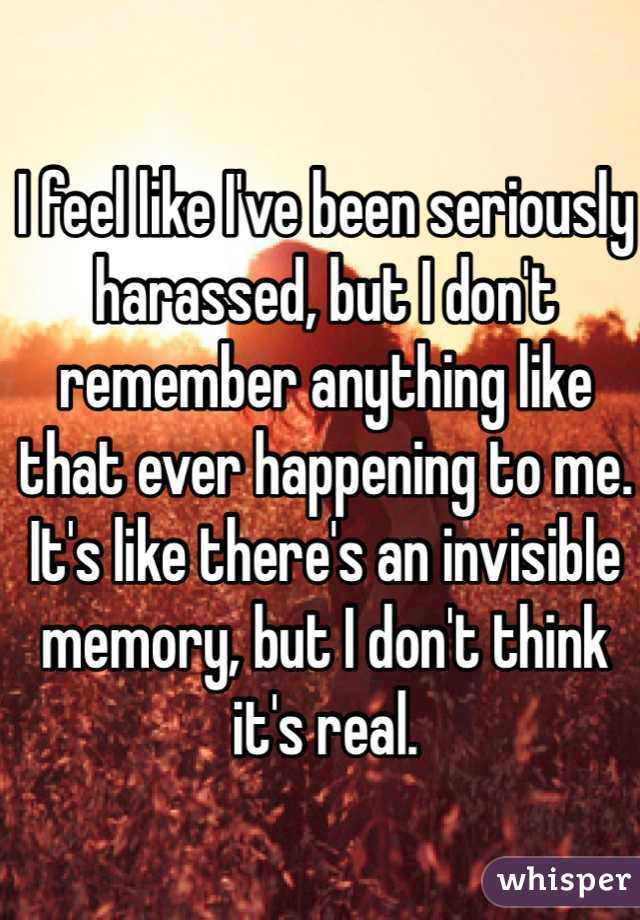 I feel like I've been seriously harassed, but I don't remember anything like that ever happening to me. It's like there's an invisible memory, but I don't think it's real.