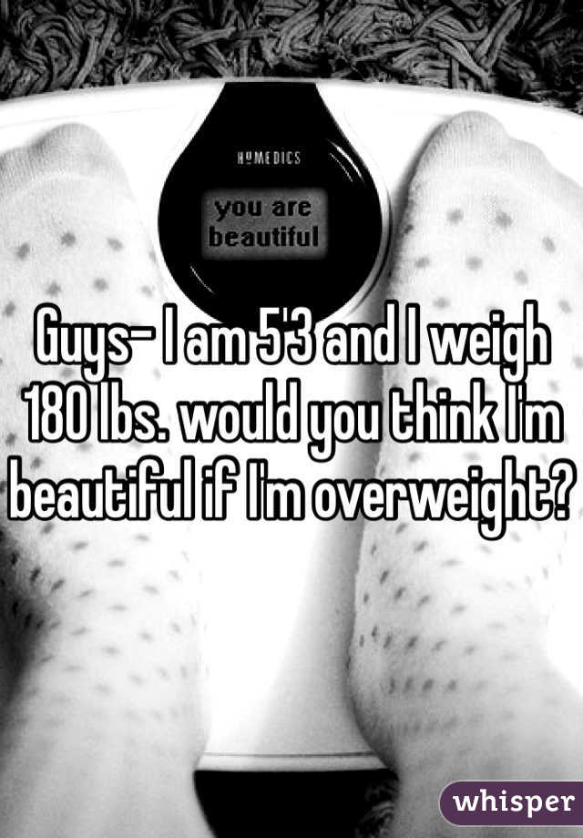 Guys- I am 5'3 and I weigh 180 lbs. would you think I'm beautiful if I'm overweight?