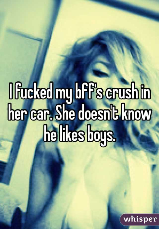 I fucked my bff's crush in her car. She doesn't know he likes boys.