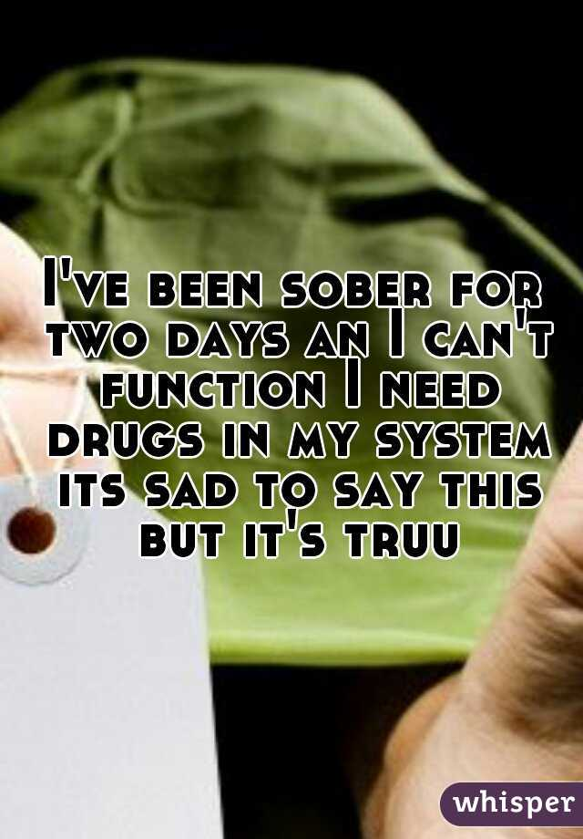 I've been sober for two days an I can't function I need drugs in my system its sad to say this but it's truu