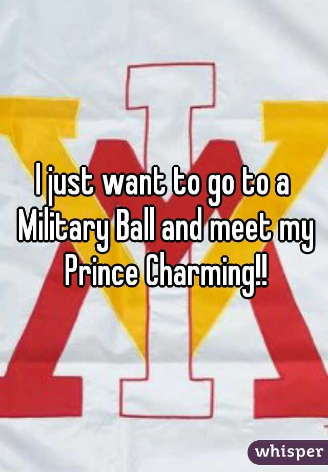 I just want to go to a Military Ball and meet my Prince Charming!!