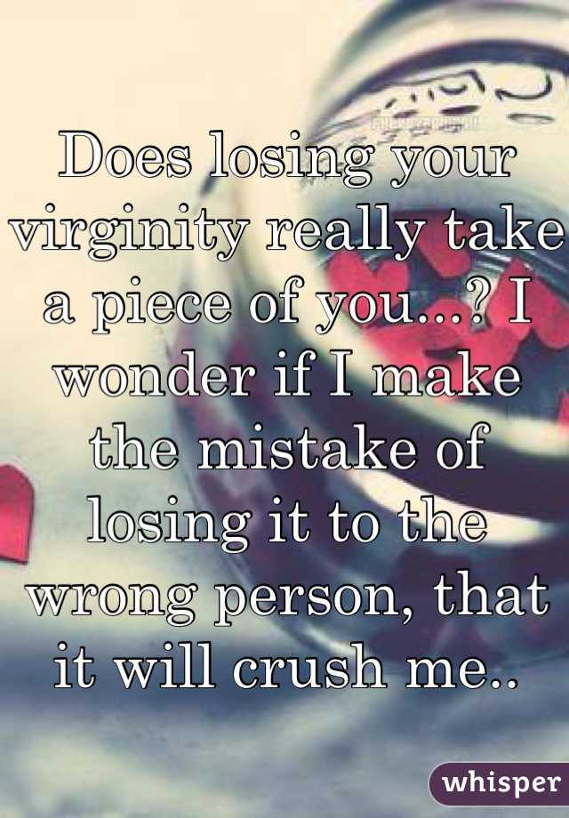 Does losing your virginity really take a piece of you...? I wonder if I make the mistake of losing it to the wrong person, that it will crush me..