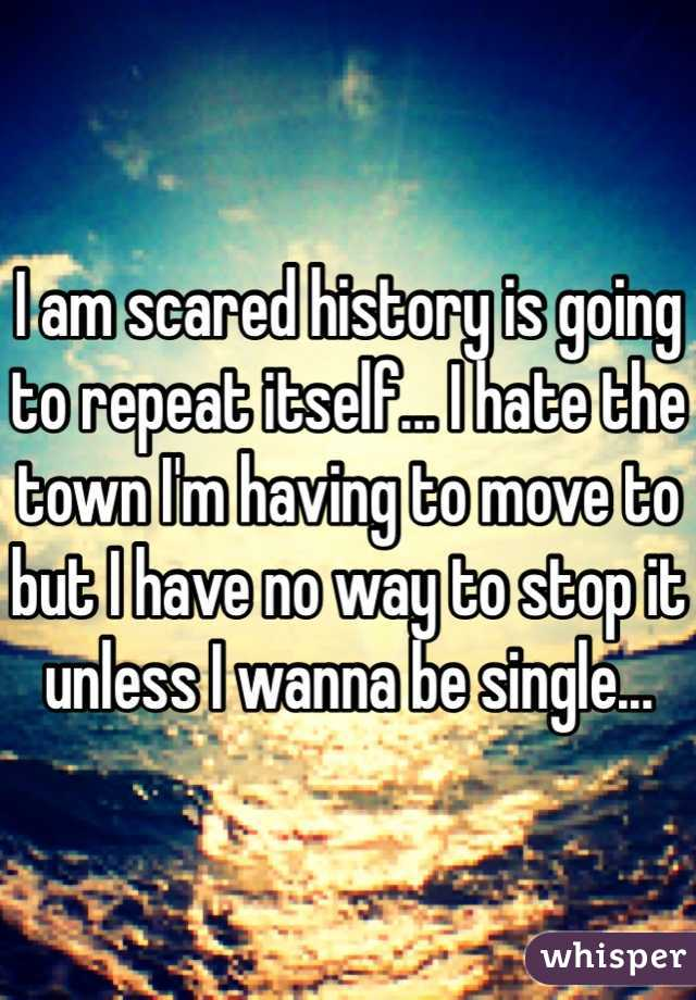I am scared history is going to repeat itself... I hate the town I'm having to move to but I have no way to stop it unless I wanna be single...