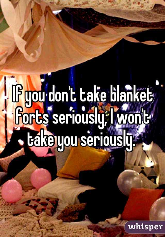 If you don't take blanket forts seriously, I won't take you seriously.