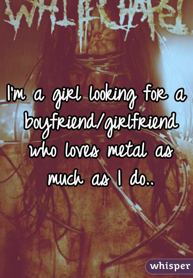 I'm a girl looking for a boyfriend/girlfriend who loves metal as much as I do..