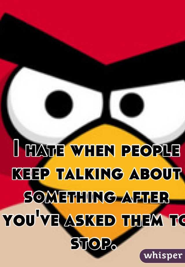 I hate when people keep talking about something after you've asked them to stop.