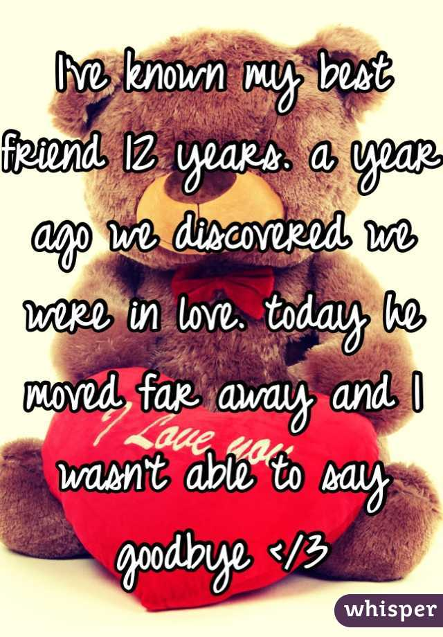 I've known my best friend 12 years. a year ago we discovered we were in love. today he moved far away and I wasn't able to say goodbye </3