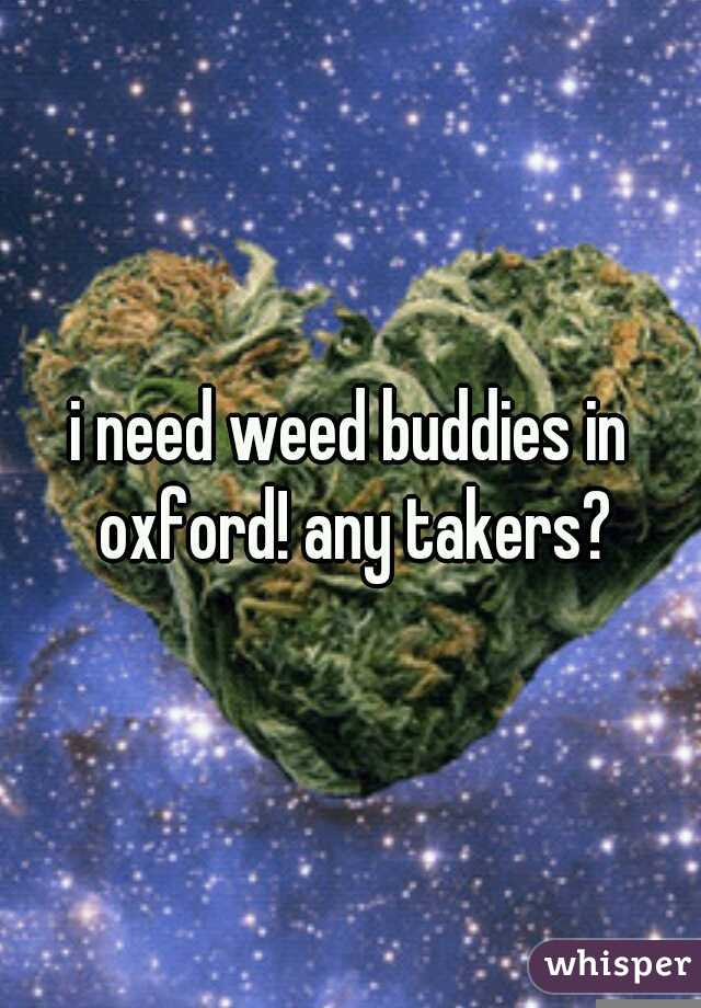 i need weed buddies in oxford! any takers?