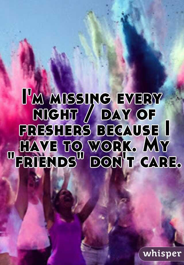 """I'm missing every night / day of freshers because I have to work. My """"friends"""" don't care."""