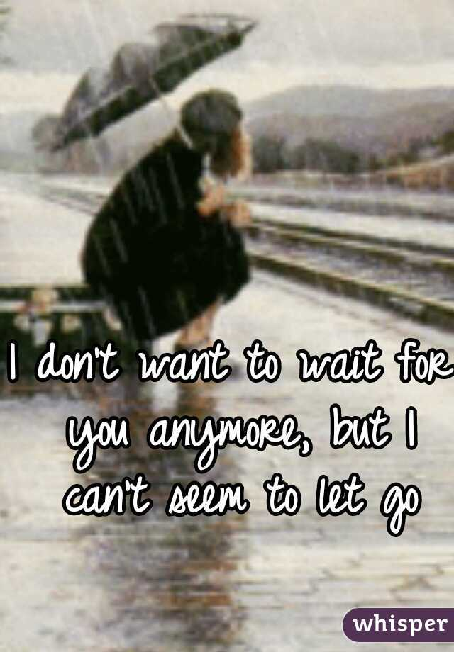 I don't want to wait for you anymore, but I can't seem to let go