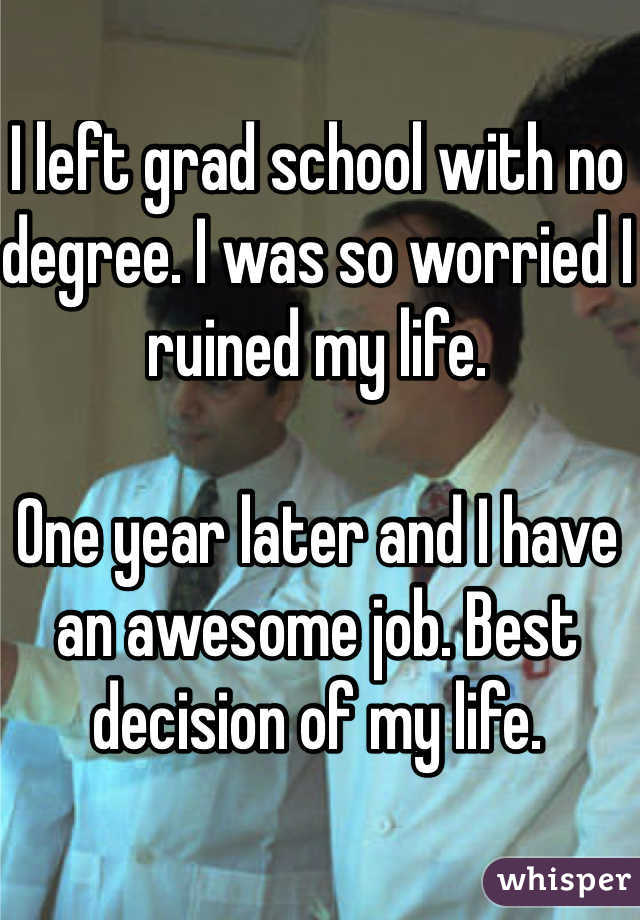 I left grad school with no degree. I was so worried I ruined my life.  One year later and I have an awesome job. Best decision of my life.