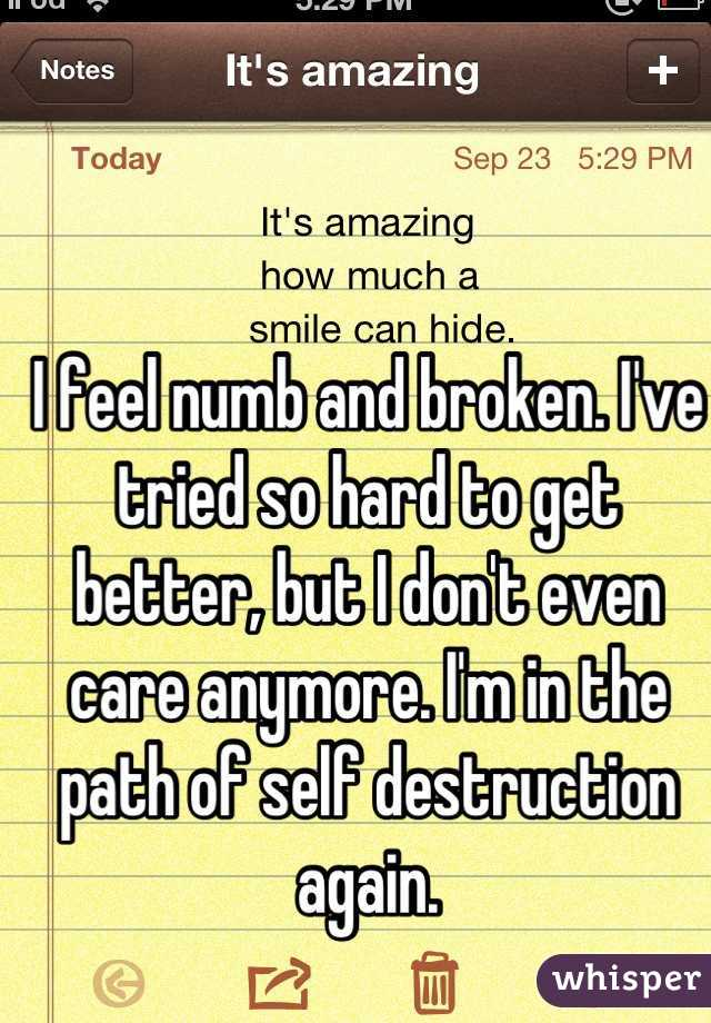 I feel numb and broken. I've tried so hard to get better, but I don't even care anymore. I'm in the path of self destruction again.