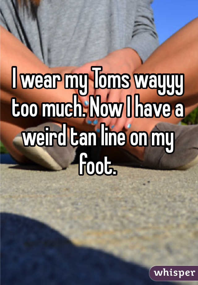 I wear my Toms wayyy too much. Now I have a weird tan line on my foot.
