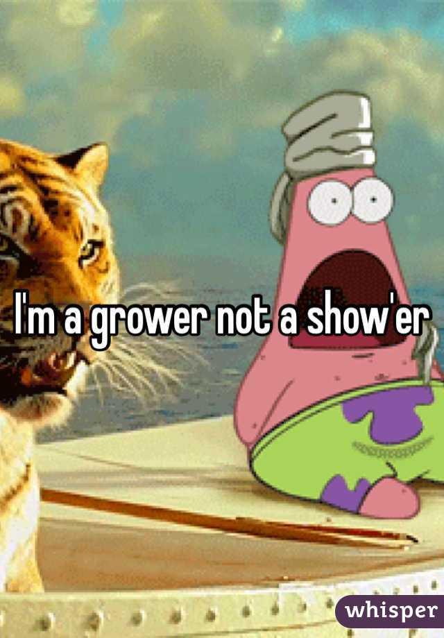 I'm a grower not a show'er