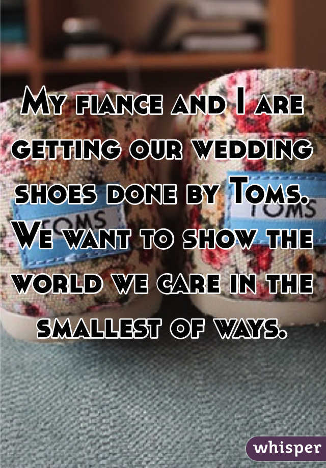 My fiance and I are getting our wedding shoes done by Toms. We want to show the world we care in the smallest of ways.