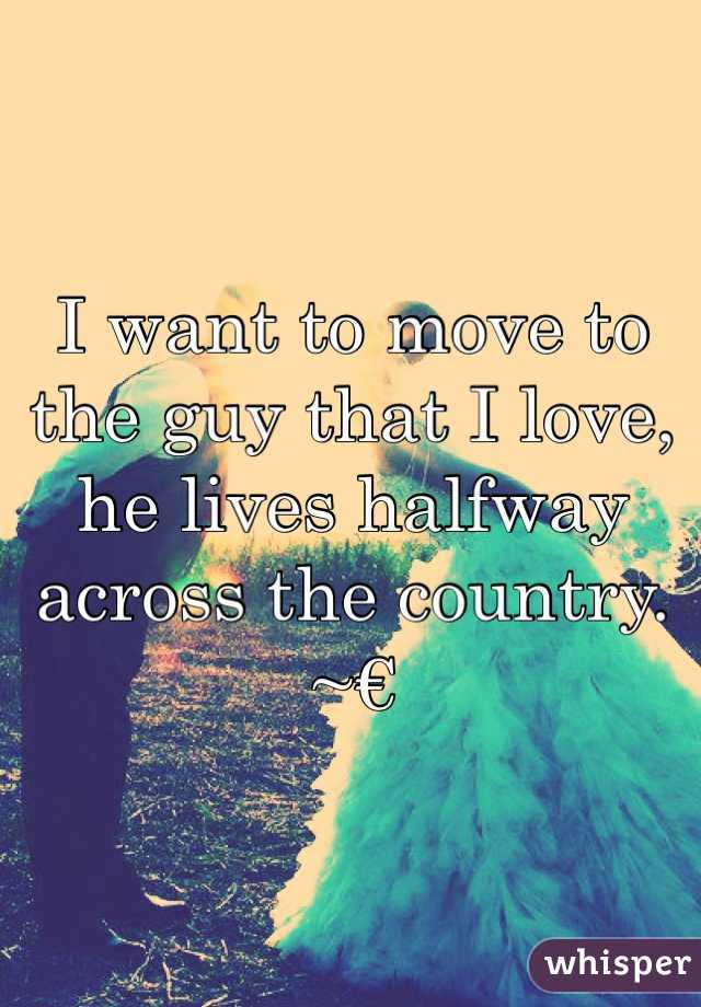 I want to move to the guy that I love, he lives halfway across the country.  ~€