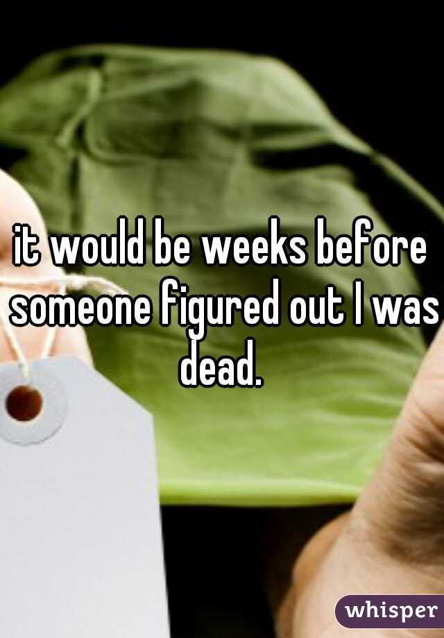 it would be weeks before someone figured out I was dead.