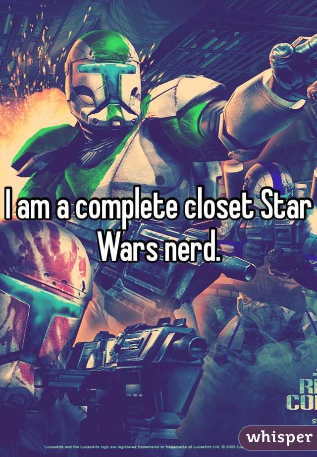 I am a complete closet Star Wars nerd.
