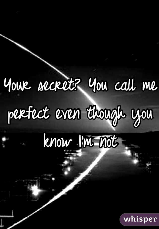 Your secret? You call me perfect even though you know I'm not