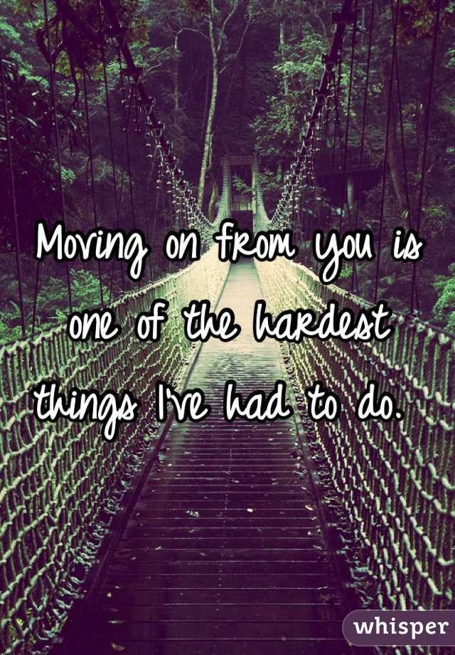 Moving on from you is one of the hardest things I've had to do.