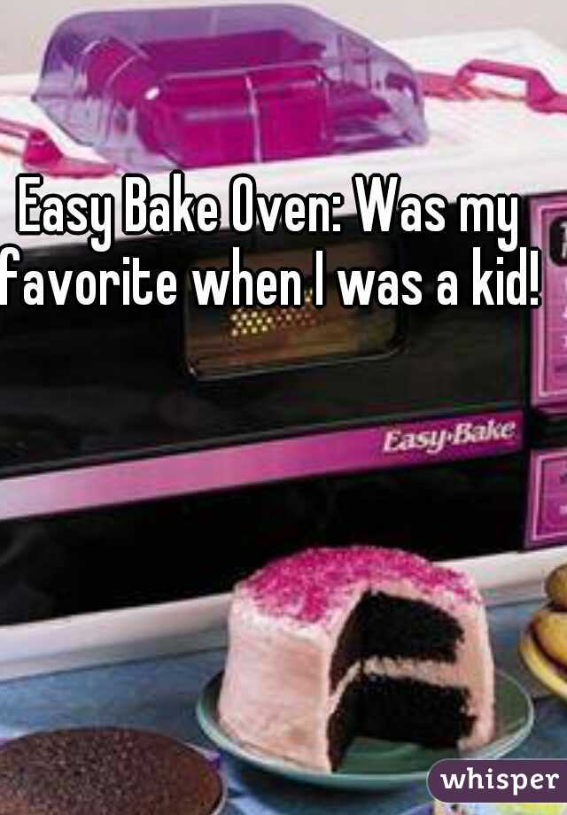 Easy Bake Oven: Was my favorite when I was a kid!