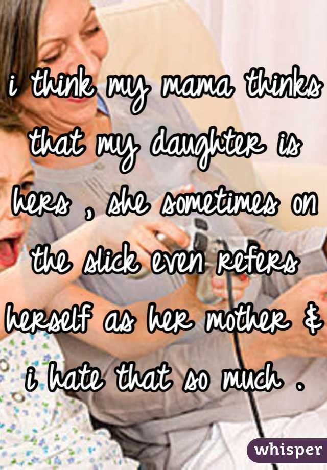 i think my mama thinks that my daughter is hers , she sometimes on the slick even refers herself as her mother & i hate that so much .