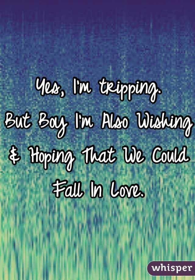 Yes, I'm tripping. But Boy I'm Also Wishing & Hoping That We Could Fall In Love.