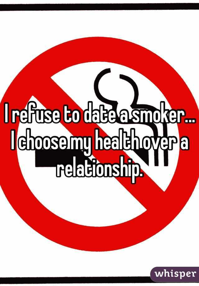 I refuse to date a smoker... I choose my health over a relationship.