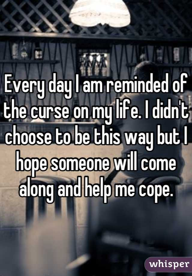 Every day I am reminded of the curse on my life. I didn't choose to be this way but I hope someone will come along and help me cope.