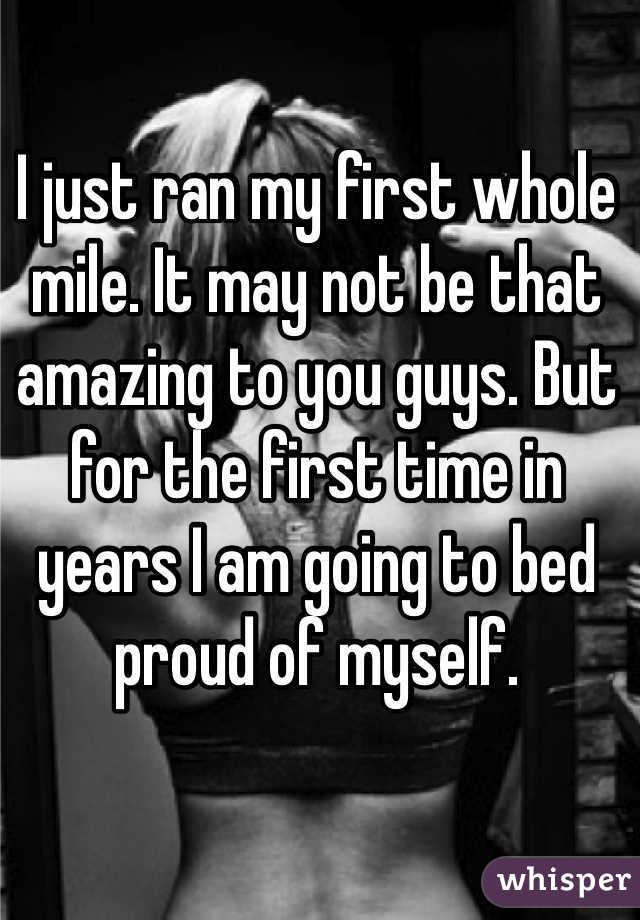 I just ran my first whole mile. It may not be that amazing to you guys. But for the first time in years I am going to bed proud of myself.