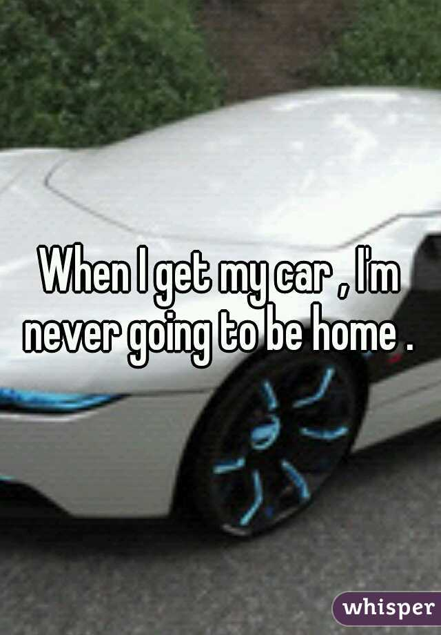 When I get my car , I'm never going to be home .