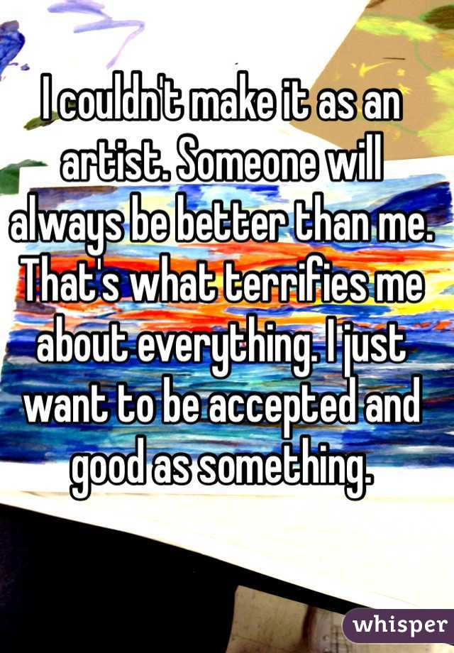 I couldn't make it as an artist. Someone will always be better than me. That's what terrifies me about everything. I just want to be accepted and good as something.