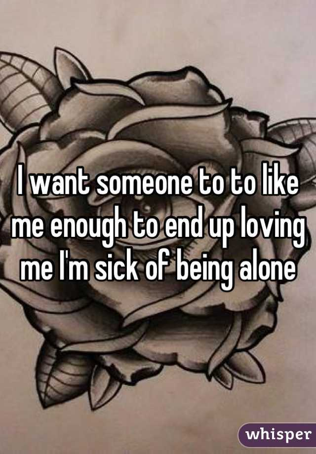 I want someone to to like me enough to end up loving me I'm sick of being alone