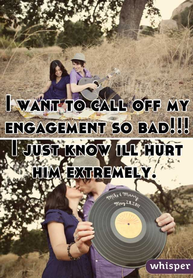 I want to call off my engagement so bad!!! I just know ill hurt him extremely.