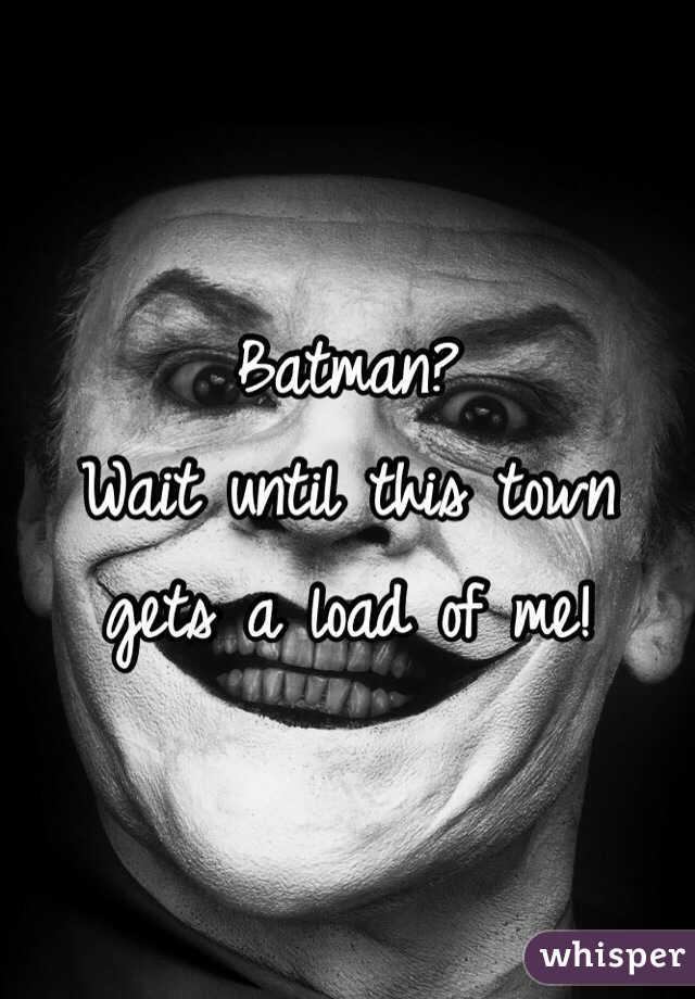 Batman?  Wait until this town gets a load of me!