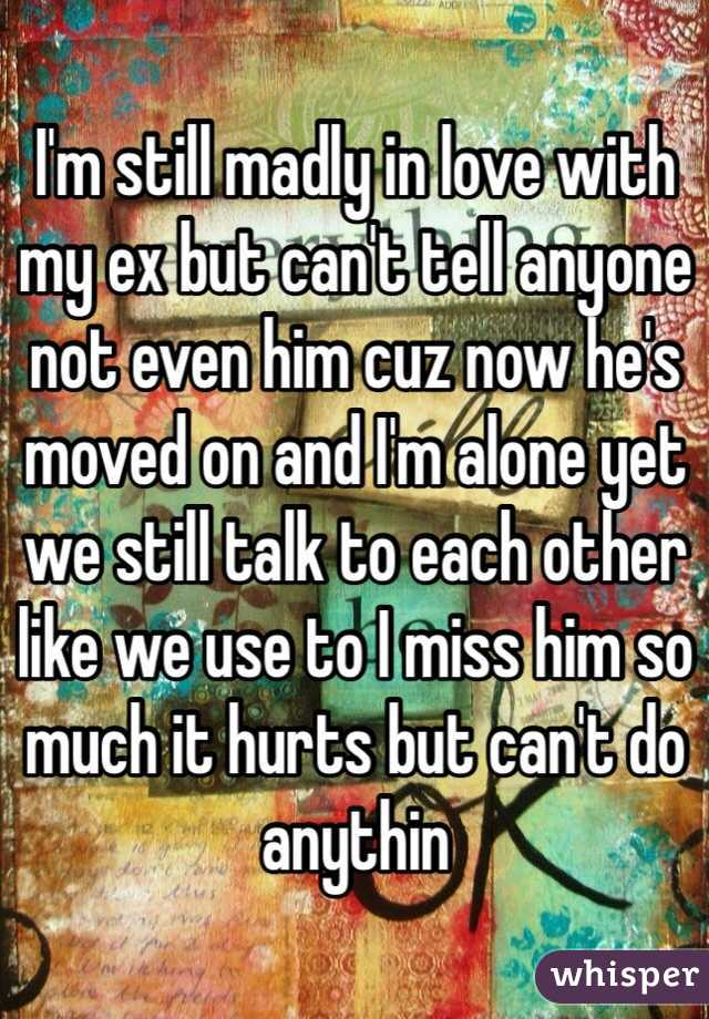 I'm still madly in love with my ex but can't tell anyone not even him cuz now he's moved on and I'm alone yet we still talk to each other like we use to I miss him so much it hurts but can't do anythin