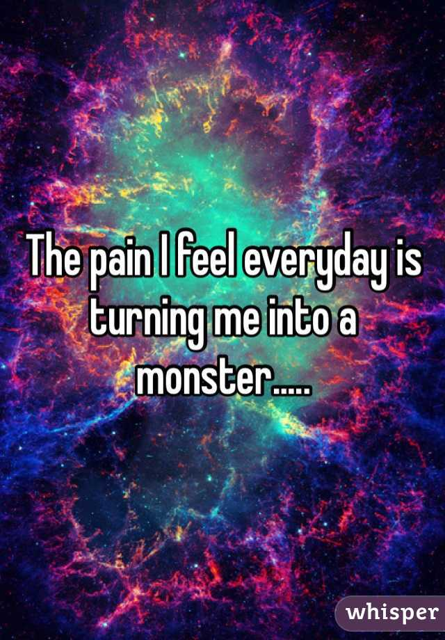 The pain I feel everyday is turning me into a monster.....
