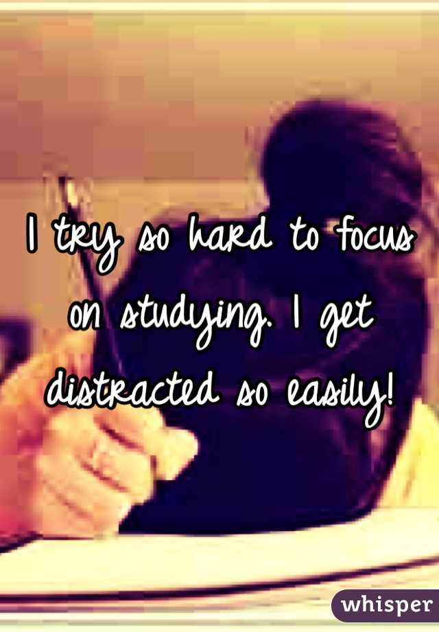 I try so hard to focus on studying. I get distracted so easily!