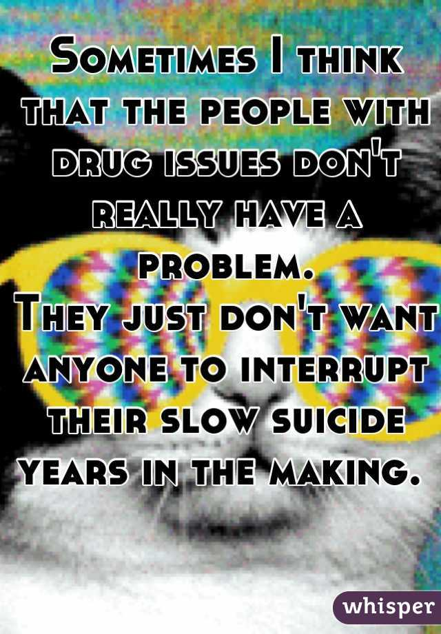 Sometimes I think that the people with drug issues don't really have a problem. They just don't want anyone to interrupt their slow suicide years in the making.