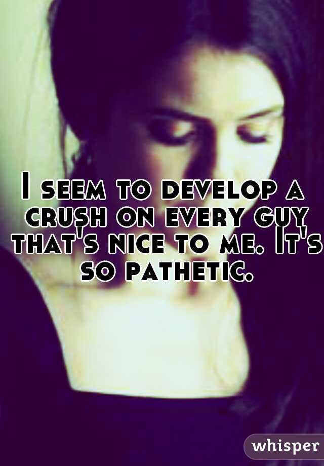 I seem to develop a crush on every guy that's nice to me. It's so pathetic.