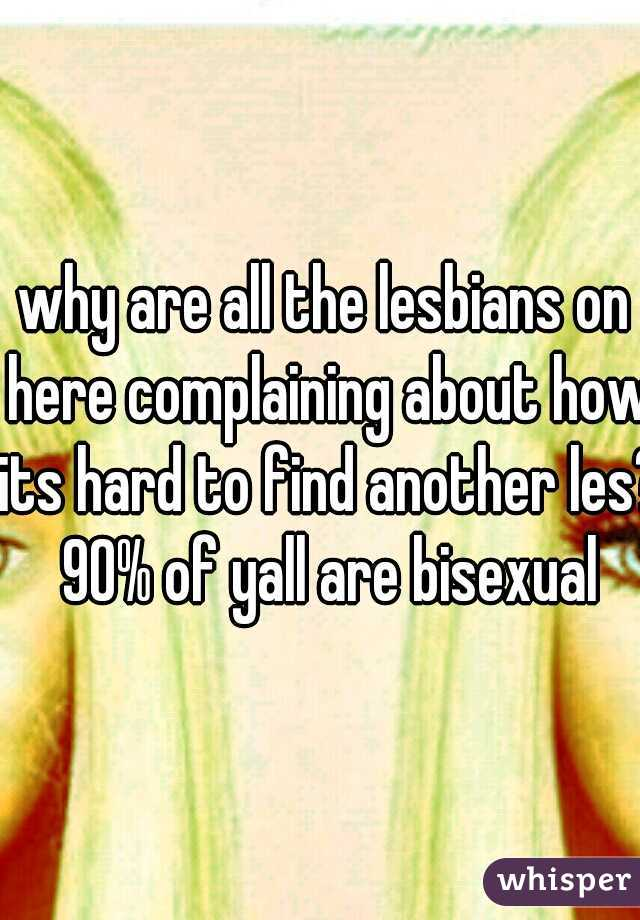 why are all the lesbians on here complaining about how its hard to find another les? 90% of yall are bisexual