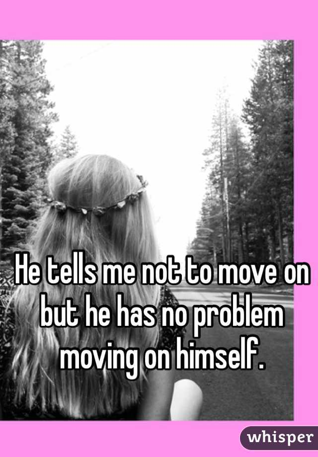 He tells me not to move on but he has no problem moving on himself.