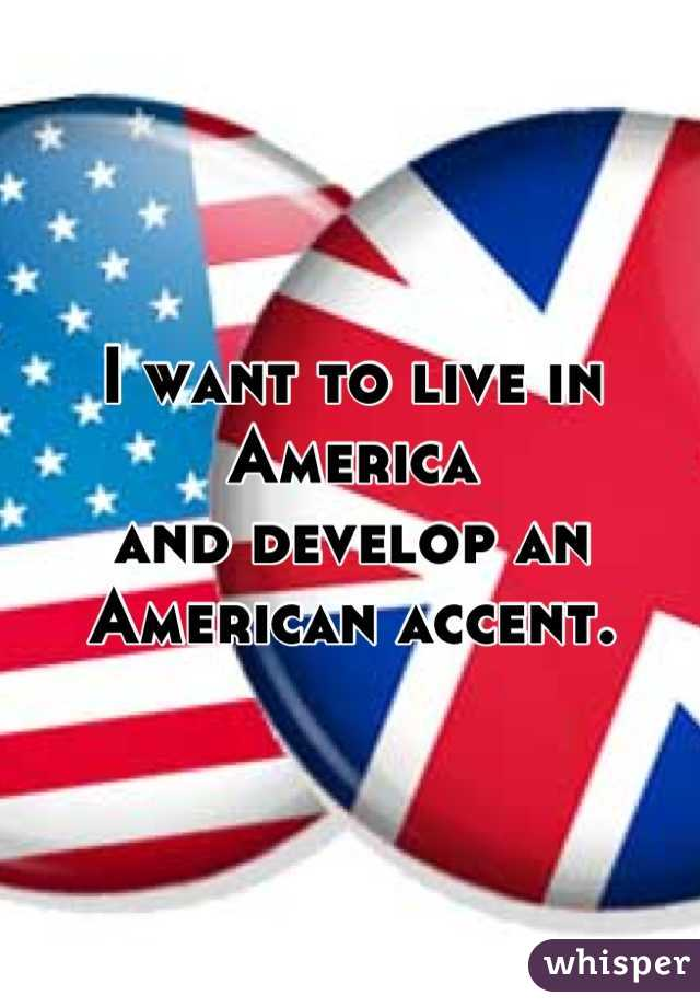 I want to live in America  and develop an American accent.