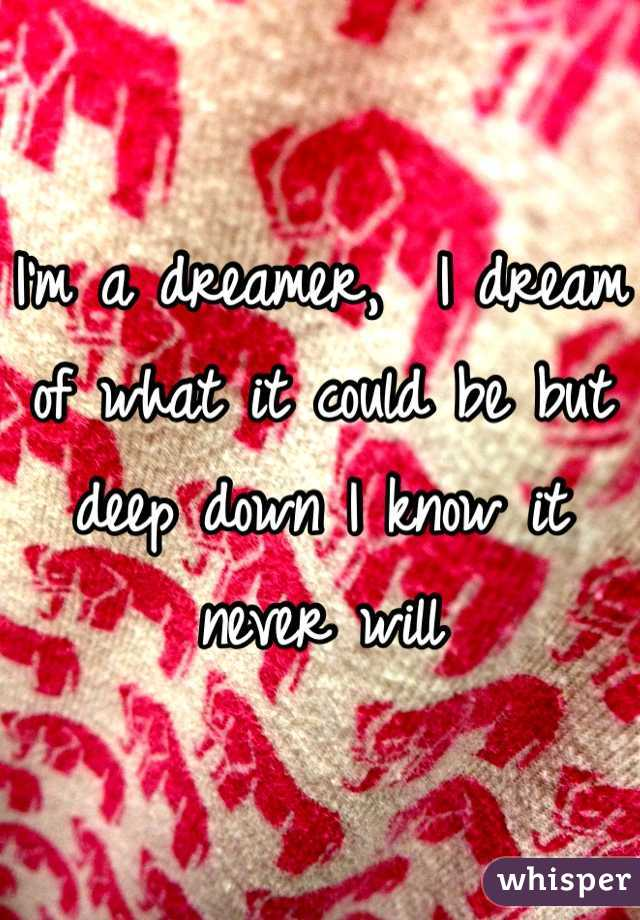 I'm a dreamer,  I dream of what it could be but deep down I know it never will