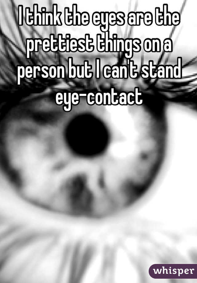 I think the eyes are the prettiest things on a person but I can't stand eye-contact