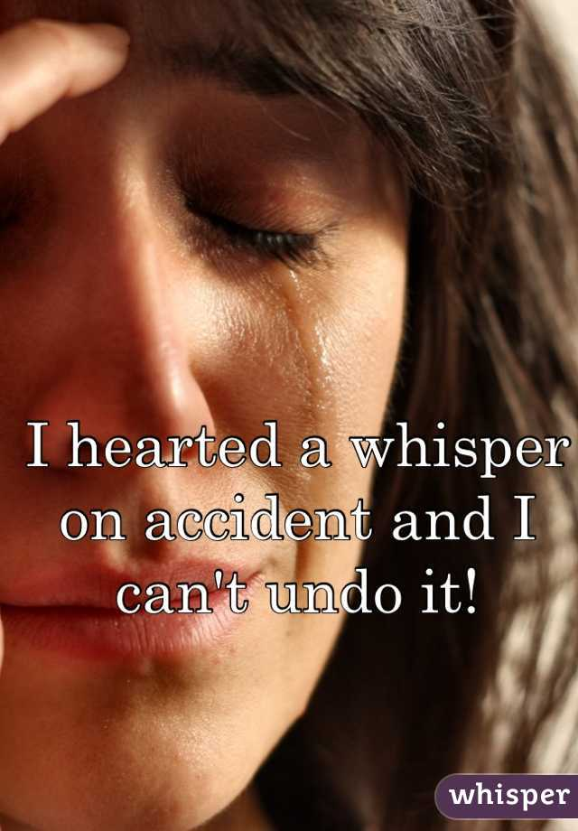 I hearted a whisper on accident and I can't undo it!