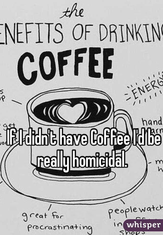 If I didn't have Coffee I'd be really homicidal.
